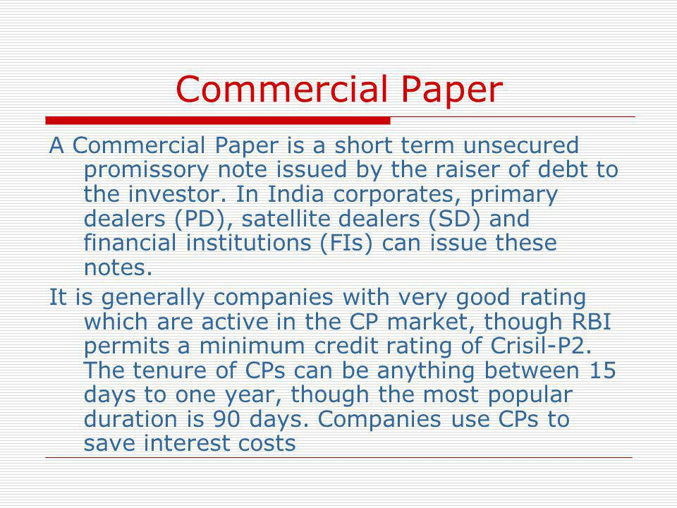 Commercial Paper A Commercial Paper is a short term unsecured promissory note issued by the raiser of debt to the investor. In India corporates, prima