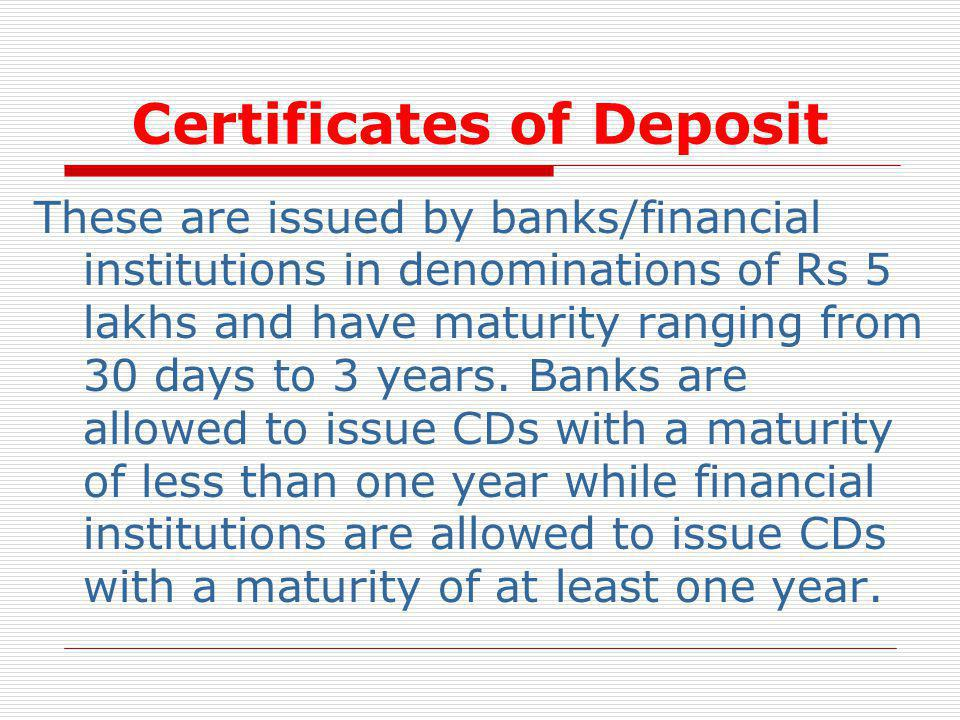 Certificates of Deposit These are issued by banks/financial institutions in denominations of Rs 5 lakhs and have maturity ranging from 30 days to 3 ye