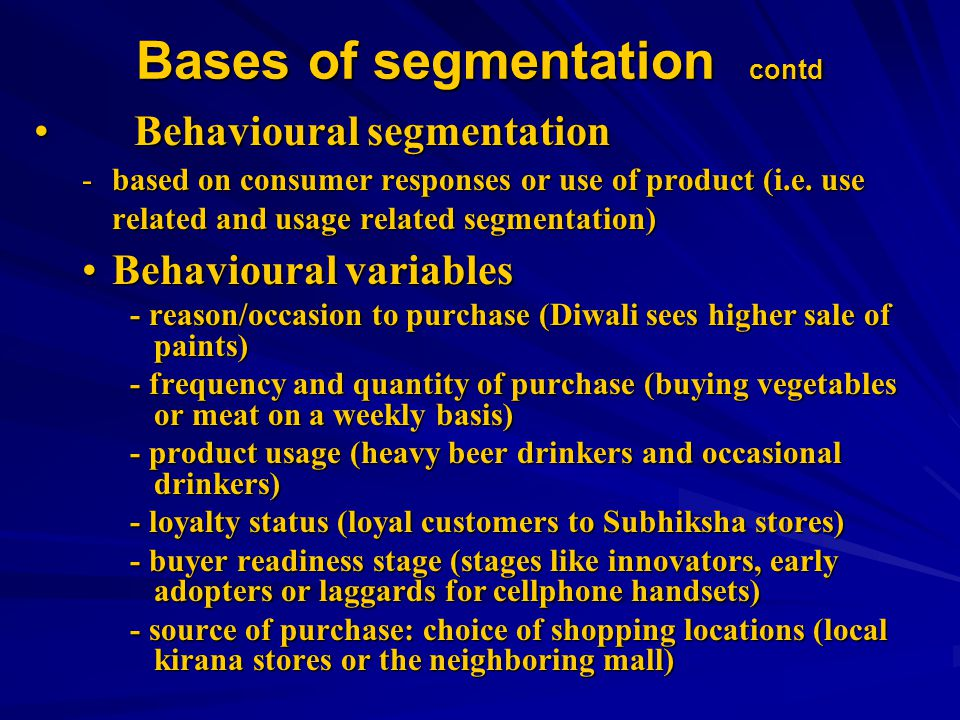 Bases of segmentation contd Behavioural segmentation Behavioural segmentation -based on consumer responses or use of product (i.e.
