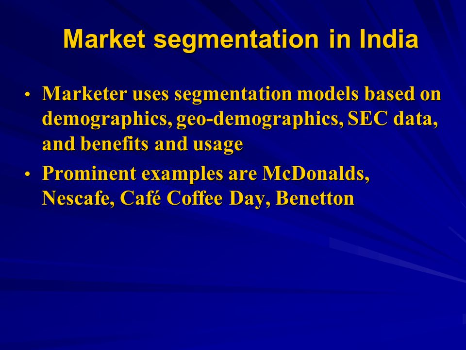 Market segmentation in India Marketer uses segmentation models based on demographics, geo-demographics, SEC data, and benefits and usage Marketer uses segmentation models based on demographics, geo-demographics, SEC data, and benefits and usage Prominent examples are McDonalds, Nescafe, Café Coffee Day, Benetton Prominent examples are McDonalds, Nescafe, Café Coffee Day, Benetton