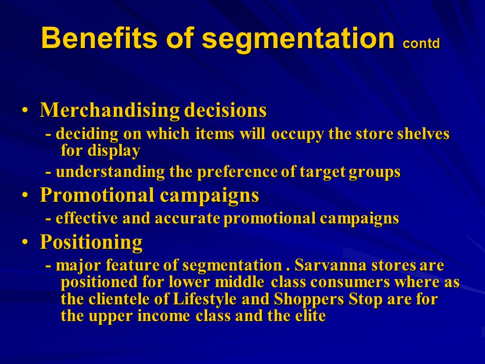 Benefits of segmentation contd Merchandising decisionsMerchandising decisions - deciding on which items will occupy the store shelves for display - understanding the preference of target groups Promotional campaignsPromotional campaigns - effective and accurate promotional campaigns PositioningPositioning - major feature of segmentation.