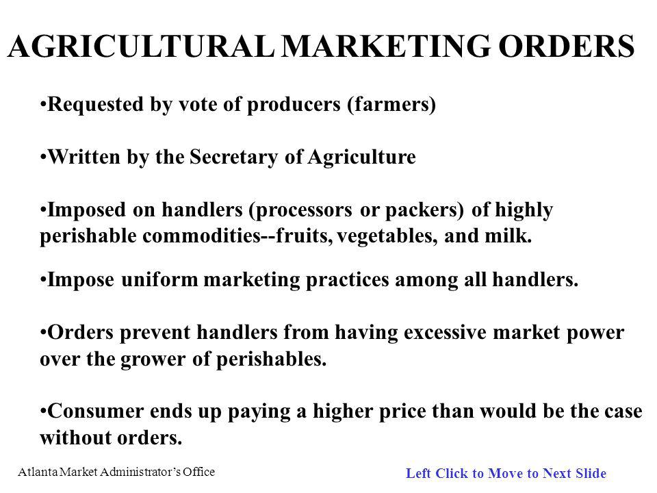 Atlanta Market Administrators Office Left Click to Move to Next Slide AGRICULTURAL MARKETING ORDERS Requested by vote of producers (farmers) Written by the Secretary of Agriculture Imposed on handlers (processors or packers) of highly perishable commodities--fruits, vegetables, and milk.