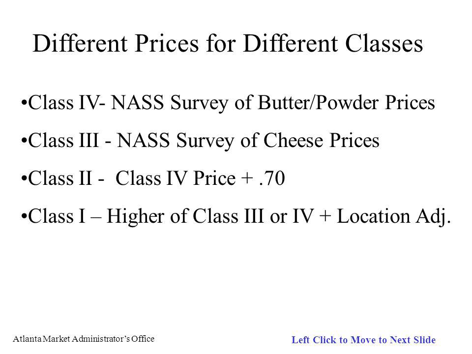 Atlanta Market Administrators Office Left Click to Move to Next Slide Different Prices for Different Classes Class IV- NASS Survey of Butter/Powder Prices Class III - NASS Survey of Cheese Prices Class II - Class IV Price +.70 Class I – Higher of Class III or IV + Location Adj.