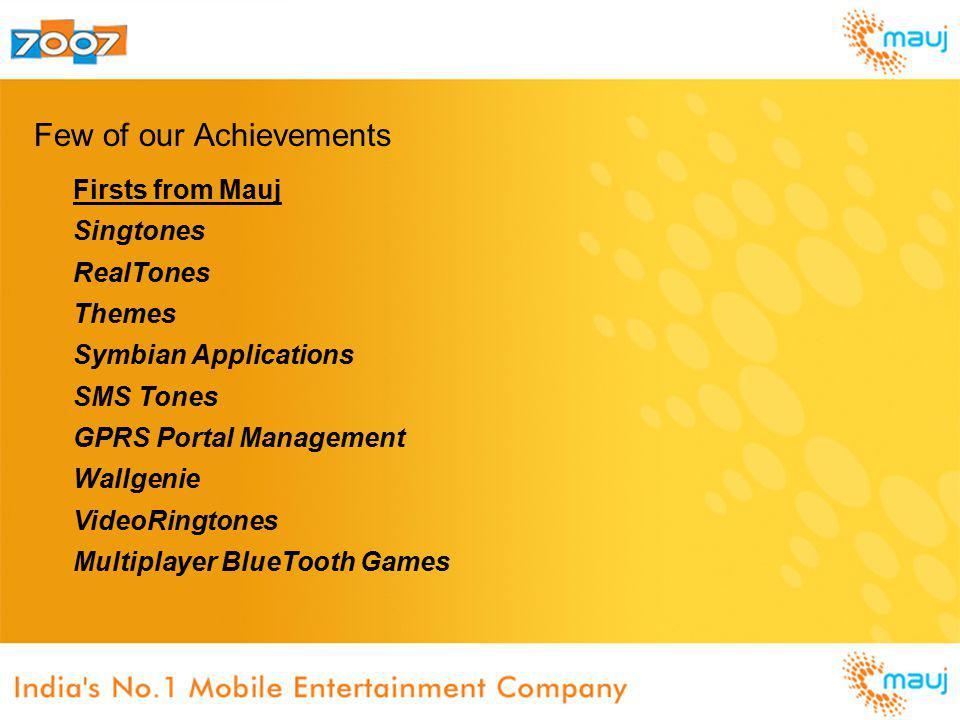 Few of our Achievements Firsts from Mauj Singtones RealTones Themes Symbian Applications SMS Tones GPRS Portal Management Wallgenie VideoRingtones Mul
