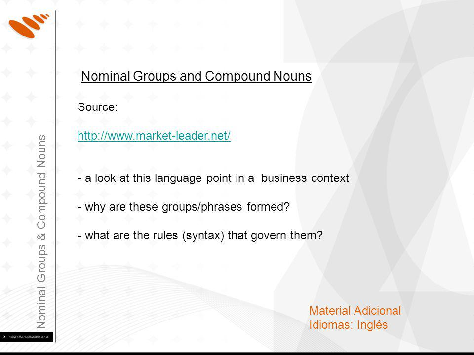 Nominal Groups & Compound Nouns Material Adicional Idiomas: Inglés Nominal Groups and Compound Nouns Source:   - a look at this language point in a business context - why are these groups/phrases formed.
