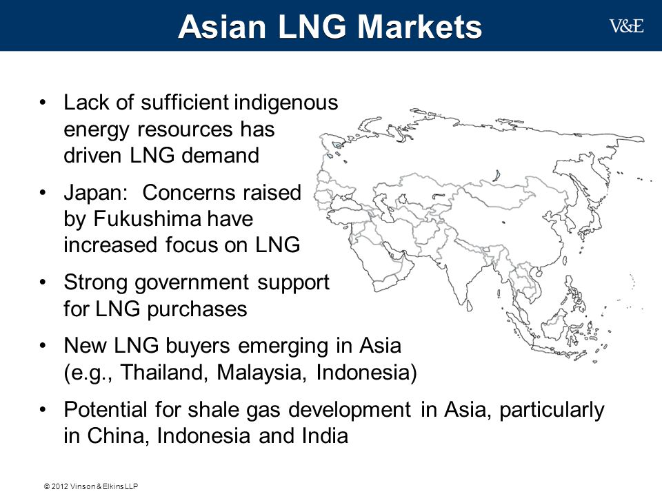 © 2012 Vinson & Elkins LLP New Sources of LNG Supply Continuing expansion of the Australian gas supply, including potential shale gas Development of major new gas projects around the world, including in Russia, East Africa, the Mediterranean and South America Emergence of North America as a potential LNG exporter Greater deployment of floating LNG facilities, creating potential to un-strand gas reserves