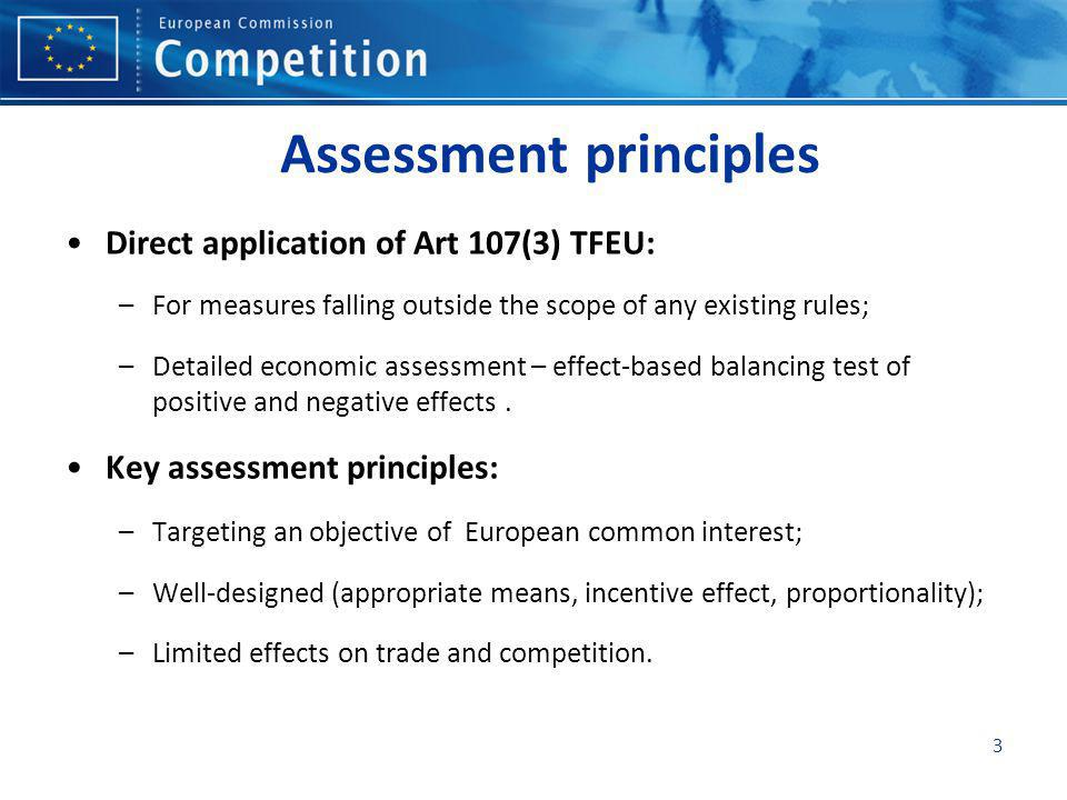 3 Assessment principles Direct application of Art 107(3) TFEU: –For measures falling outside the scope of any existing rules; –Detailed economic assessment – effect-based balancing test of positive and negative effects.