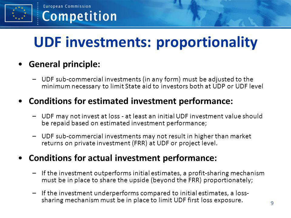 9 UDF investments: proportionality General principle: –UDF sub-commercial investments (in any form) must be adjusted to the minimum necessary to limit State aid to investors both at UDP or UDF level Conditions for estimated investment performance: –UDF may not invest at loss - at least an initial UDF investment value should be repaid based on estimated investment performance; –UDF sub-commercial investments may not result in higher than market returns on private investment (FRR) at UDF or project level.