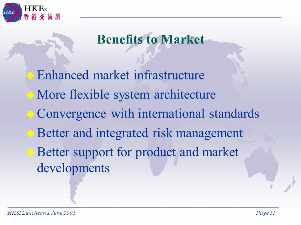 HKSI Luncheon 1 June 2001Page 11 Benefits to Market u Enhanced market infrastructure u More flexible system architecture u Convergence with international standards u Better and integrated risk management u Better support for product and market developments