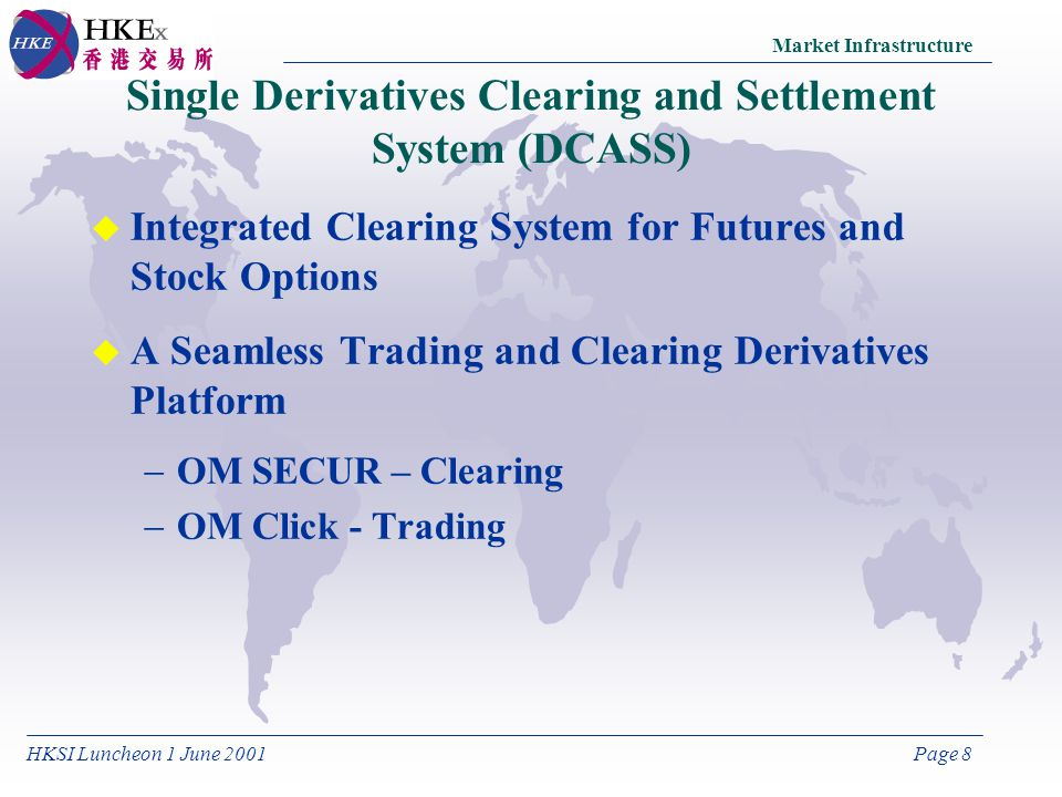 HKSI Luncheon 1 June 2001Page 8 u Integrated Clearing System for Futures and Stock Options u A Seamless Trading and Clearing Derivatives Platform OM SECUR – Clearing OM Click - Trading Single Derivatives Clearing and Settlement System (DCASS) Market Infrastructure