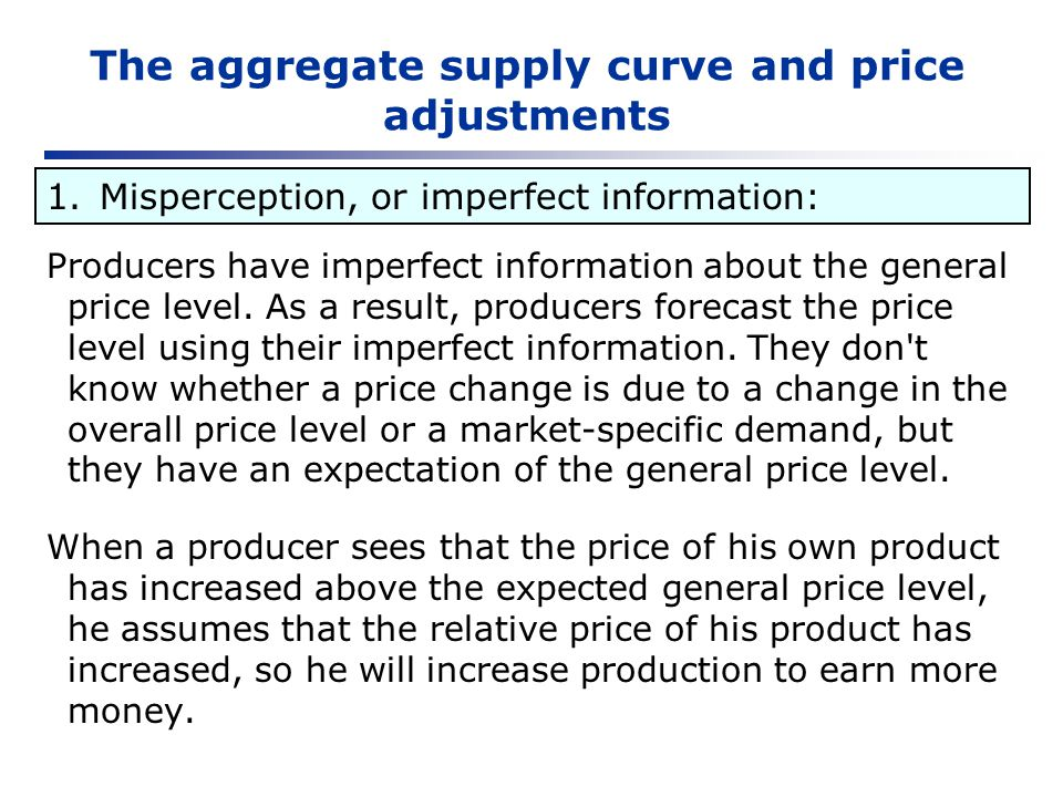 The aggregate supply curve and price adjustments Producers have imperfect information about the general price level. As a result, producers forecast t