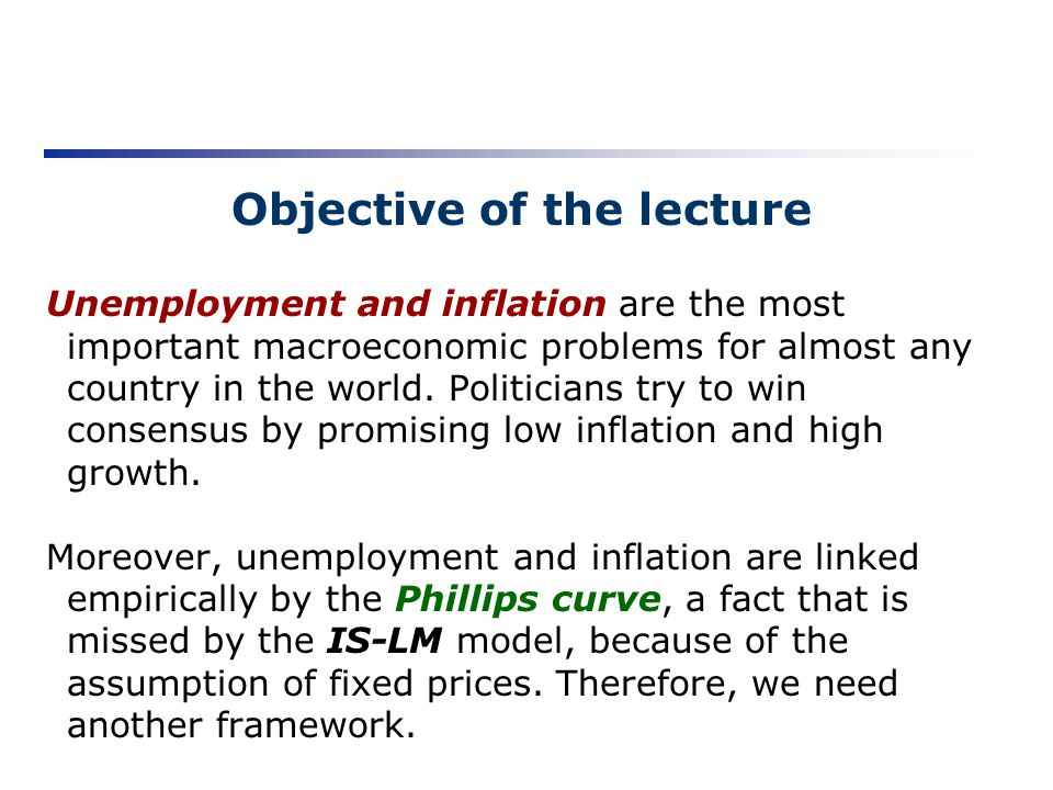Objective of the lecture Unemployment and inflation are the most important macroeconomic problems for almost any country in the world. Politicians try