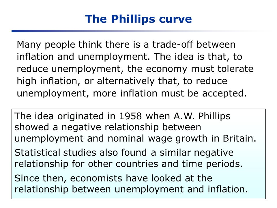The Phillips curve The idea originated in 1958 when A.W. Phillips showed a negative relationship between unemployment and nominal wage growth in Brita