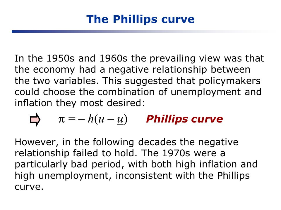 The Phillips curve In the 1950s and 1960s the prevailing view was that the economy had a negative relationship between the two variables. This suggest