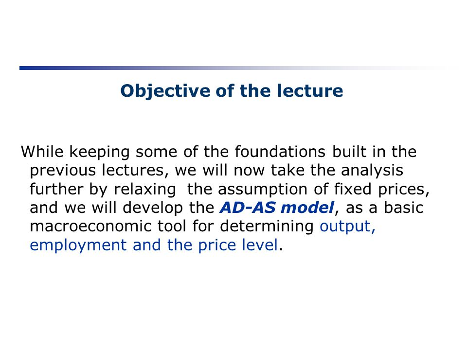 Objective of the lecture While keeping some of the foundations built in the previous lectures, we will now take the analysis further by relaxing the a