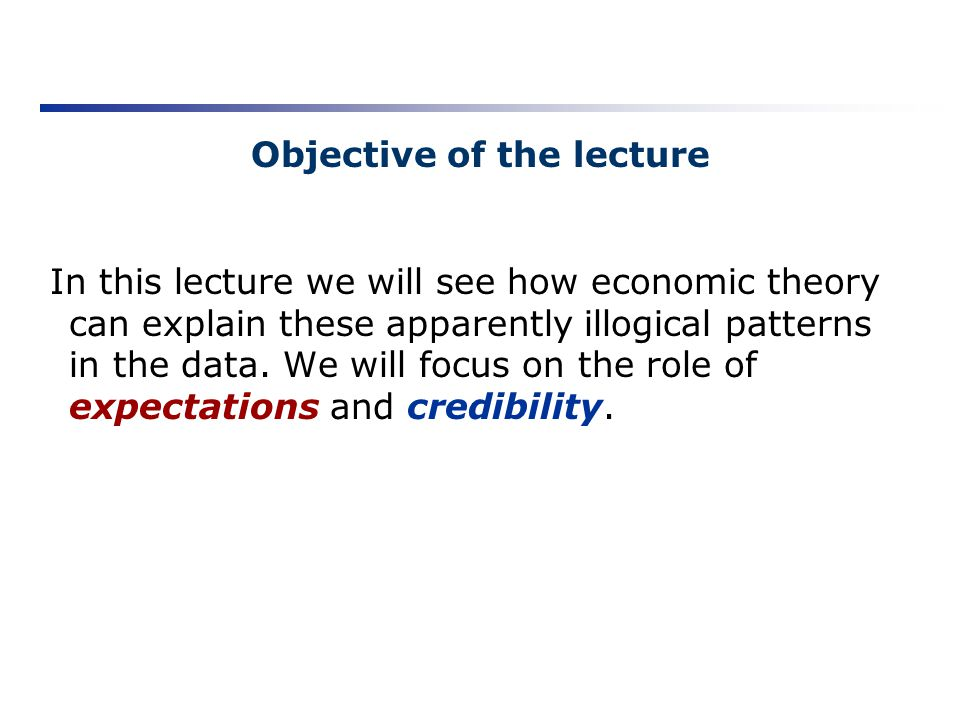 Objective of the lecture In this lecture we will see how economic theory can explain these apparently illogical patterns in the data. We will focus on