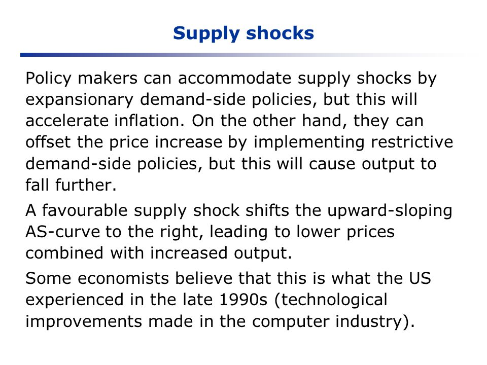 Supply shocks Policy makers can accommodate supply shocks by expansionary demand-side policies, but this will accelerate inflation. On the other hand,