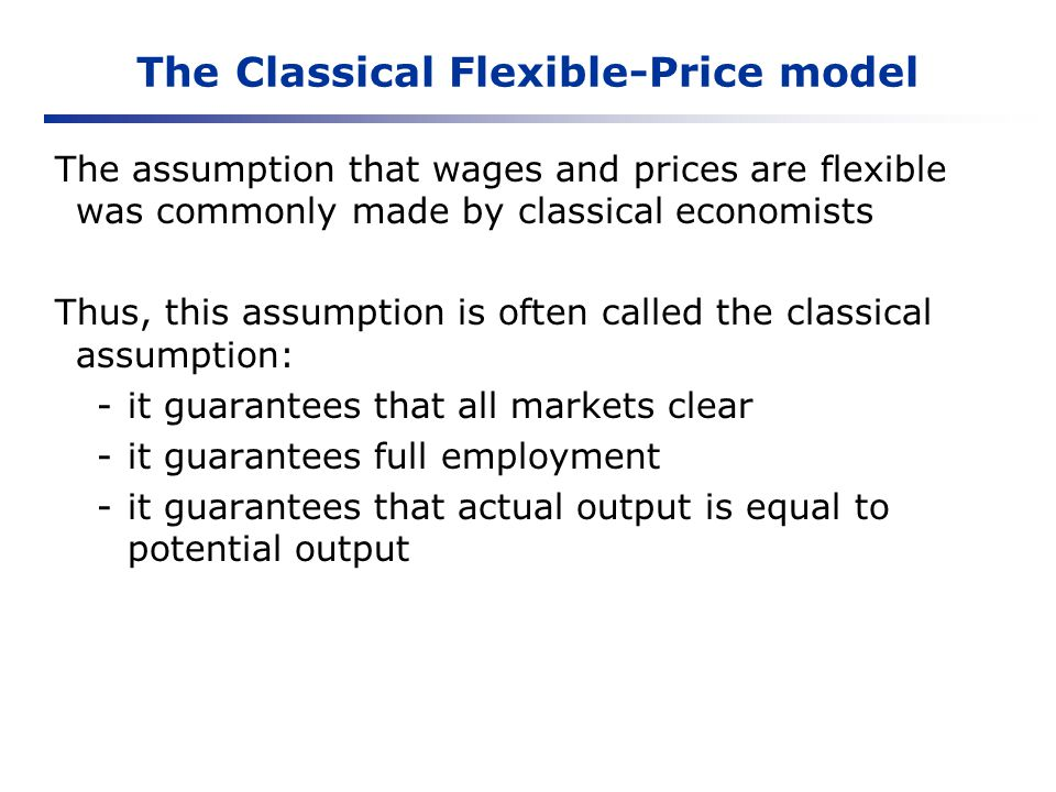 The Classical Flexible-Price model In the Classical Flexible-Price model: The Savings = Investment equilibrium determines the real interest rate: S = Y - C = I(r) The levels of potential output and real wages are determined in the labour market: LS(w) = MPN The aggregate price level is determined by the quantity theory of money: M velocity = P Y