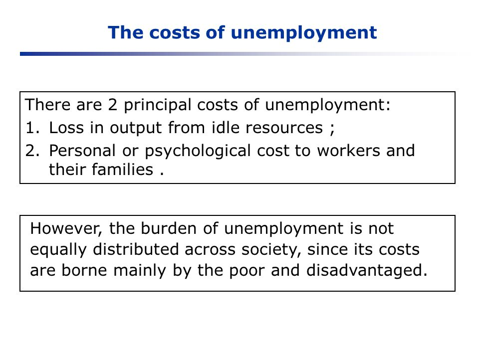The costs of unemployment There are 2 principal costs of unemployment: 1.Loss in output from idle resources ; 2.Personal or psychological cost to work