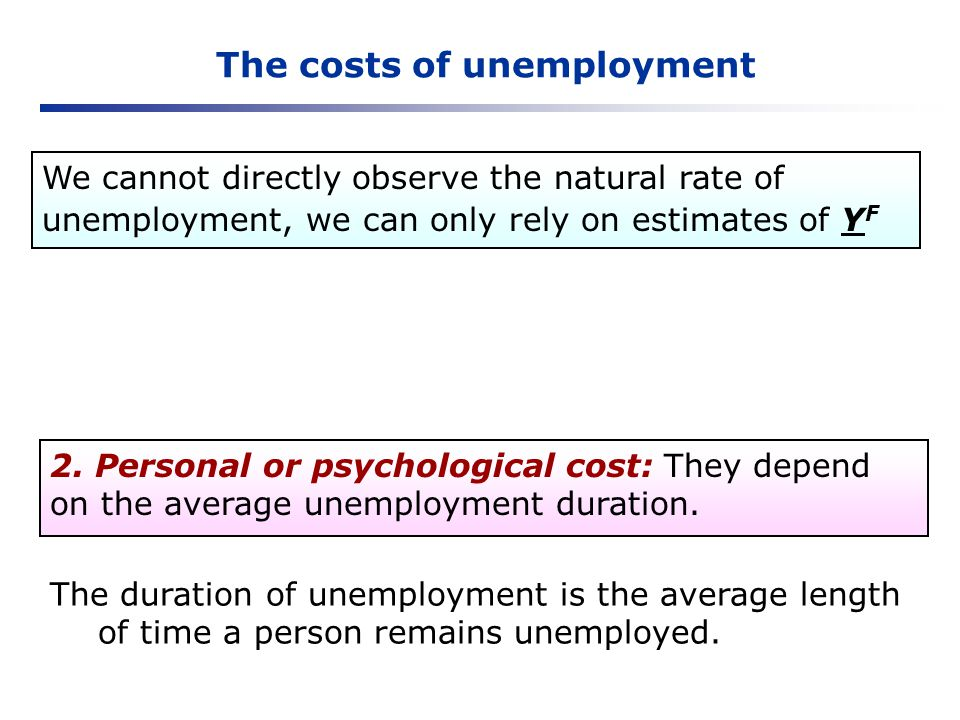 The costs of unemployment 2. Personal or psychological cost: They depend on the average unemployment duration. The duration of unemployment is the ave