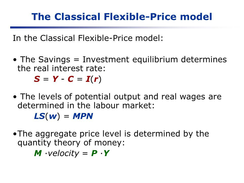 The Classical Flexible-Price model In the Classical Flexible-Price model: The Savings = Investment equilibrium determines the real interest rate: S =