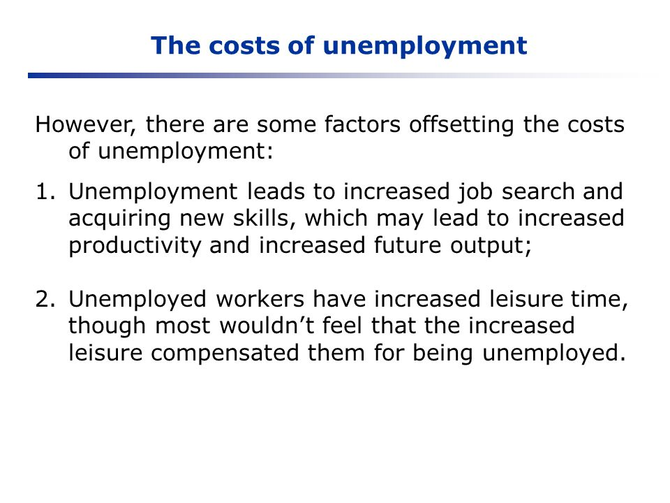 The costs of unemployment However, there are some factors offsetting the costs of unemployment: 1.Unemployment leads to increased job search and acqui