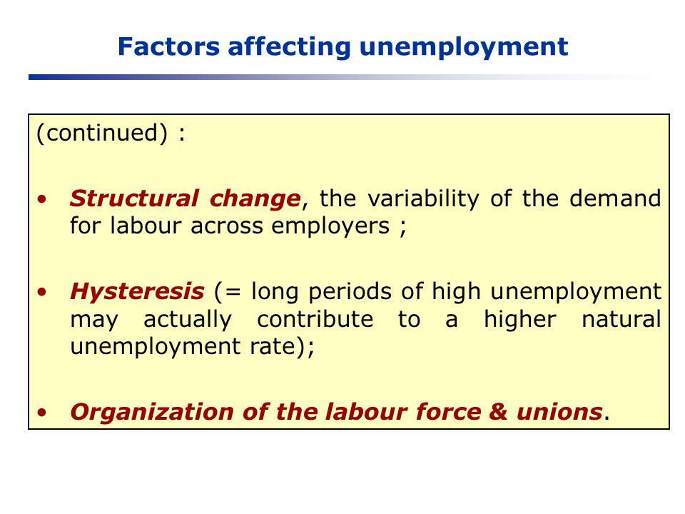Factors affecting unemployment (continued) : Structural change, the variability of the demand for labour across employers ; Hysteresis (= long periods