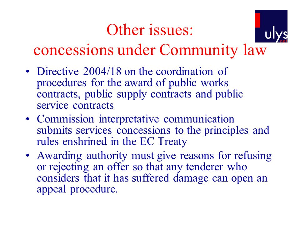 Other issues: concessions under Community law Directive 2004/18 on the coordination of procedures for the award of public works contracts, public supply contracts and public service contracts Commission interpretative communication submits services concessions to the principles and rules enshrined in the EC Treaty Awarding authority must give reasons for refusing or rejecting an offer so that any tenderer who considers that it has suffered damage can open an appeal procedure.