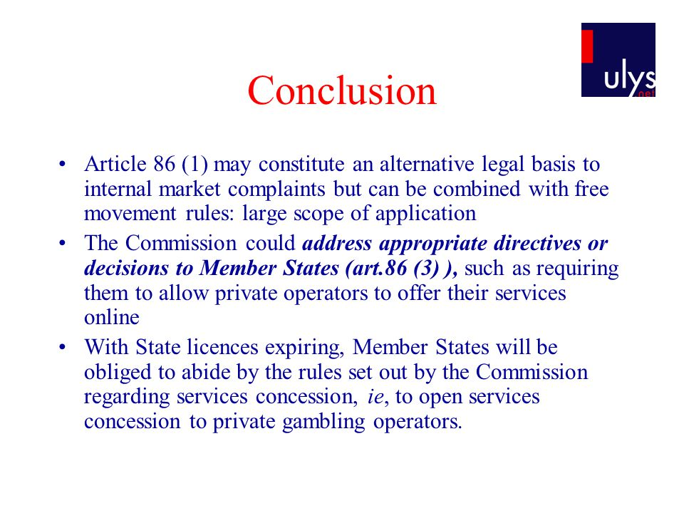 Conclusion Article 86 (1) may constitute an alternative legal basis to internal market complaints but can be combined with free movement rules: large scope of application The Commission could address appropriate directives or decisions to Member States (art.86 (3) ), such as requiring them to allow private operators to offer their services online With State licences expiring, Member States will be obliged to abide by the rules set out by the Commission regarding services concession, ie, to open services concession to private gambling operators.