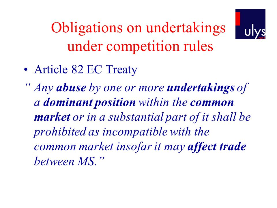 Obligations on undertakings under competition rules Article 82 EC Treaty Any abuse by one or more undertakings of a dominant position within the common market or in a substantial part of it shall be prohibited as incompatible with the common market insofar it may affect trade between MS.