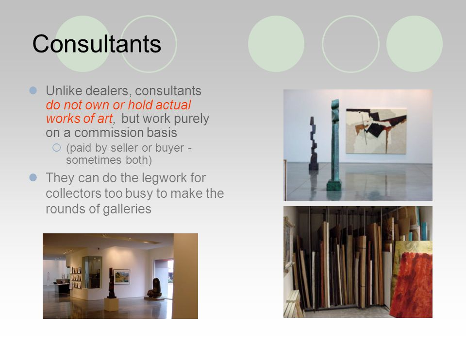 Consultants Unlike dealers, consultants do not own or hold actual works of art, but work purely on a commission basis (paid by seller or buyer - sometimes both) They can do the legwork for collectors too busy to make the rounds of galleries
