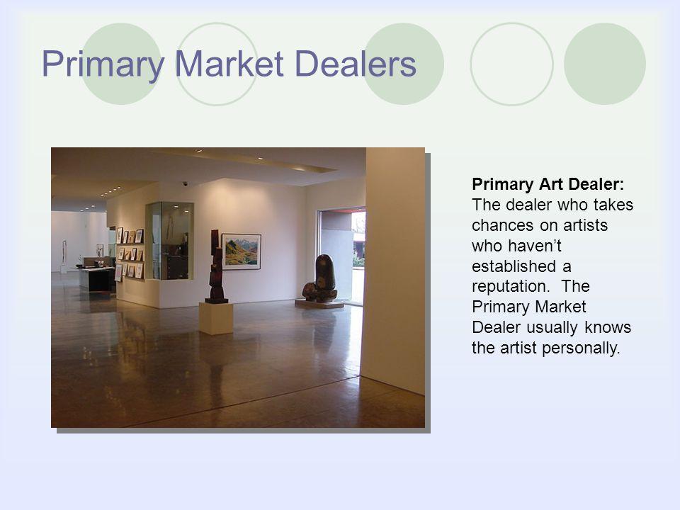 Primary Market Dealers Primary Art Dealer: The dealer who takes chances on artists who havent established a reputation.