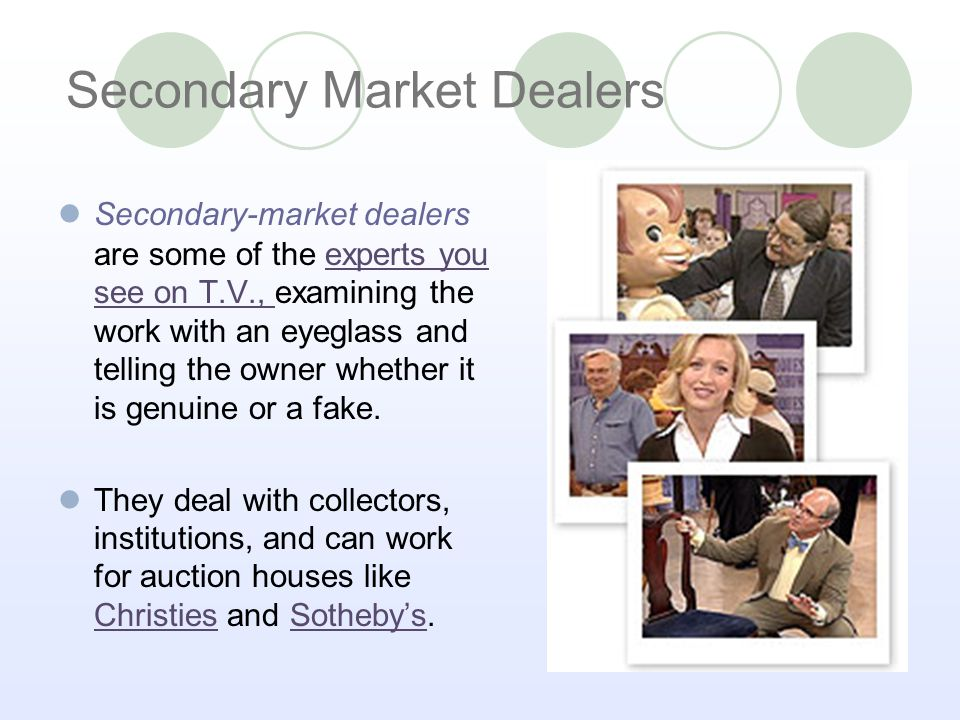 Secondary-market dealers are some of the experts you see on T.V., examining the work with an eyeglass and telling the owner whether it is genuine or a fake.experts you see on T.V., They deal with collectors, institutions, and can work for auction houses like Christies and Sothebys.