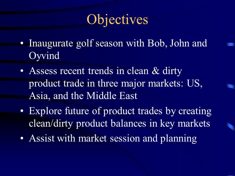 Objectives Inaugurate golf season with Bob, John and Oyvind Assess recent trends in clean & dirty product trade in three major markets: US, Asia, and the Middle East Explore future of product trades by creating clean/dirty product balances in key markets Assist with market session and planning