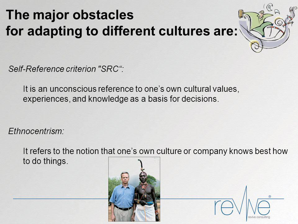The major obstacles for adapting to different cultures are: Self-Reference criterion SRC: It is an unconscious reference to ones own cultural values, experiences, and knowledge as a basis for decisions.
