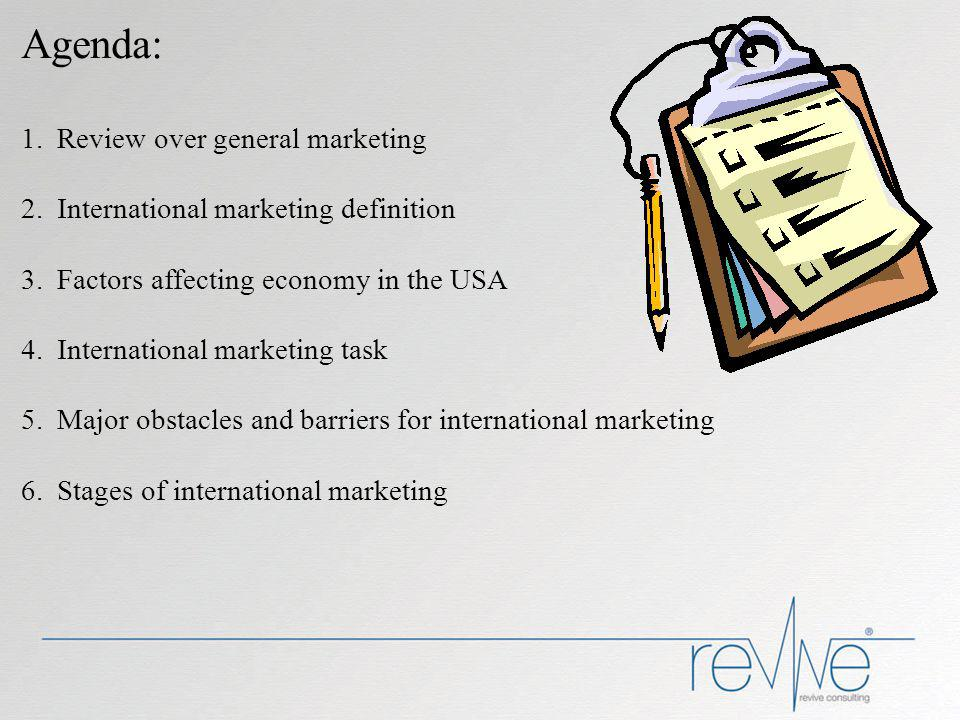 Agenda: 1.Review over general marketing 2.International marketing definition 3.Factors affecting economy in the USA 4.International marketing task 5.Major obstacles and barriers for international marketing 6.Stages of international marketing