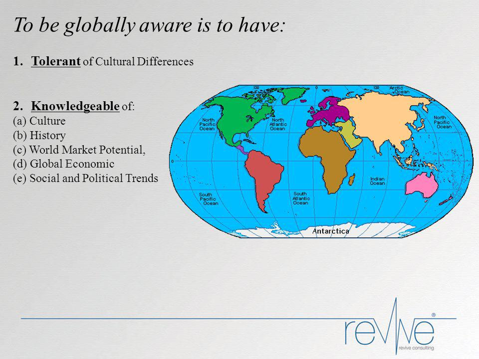 To be globally aware is to have: 1.Tolerant of Cultural Differences 2.Knowledgeable of: (a) Culture (b) History (c) World Market Potential, (d) Global Economic (e) Social and Political Trends