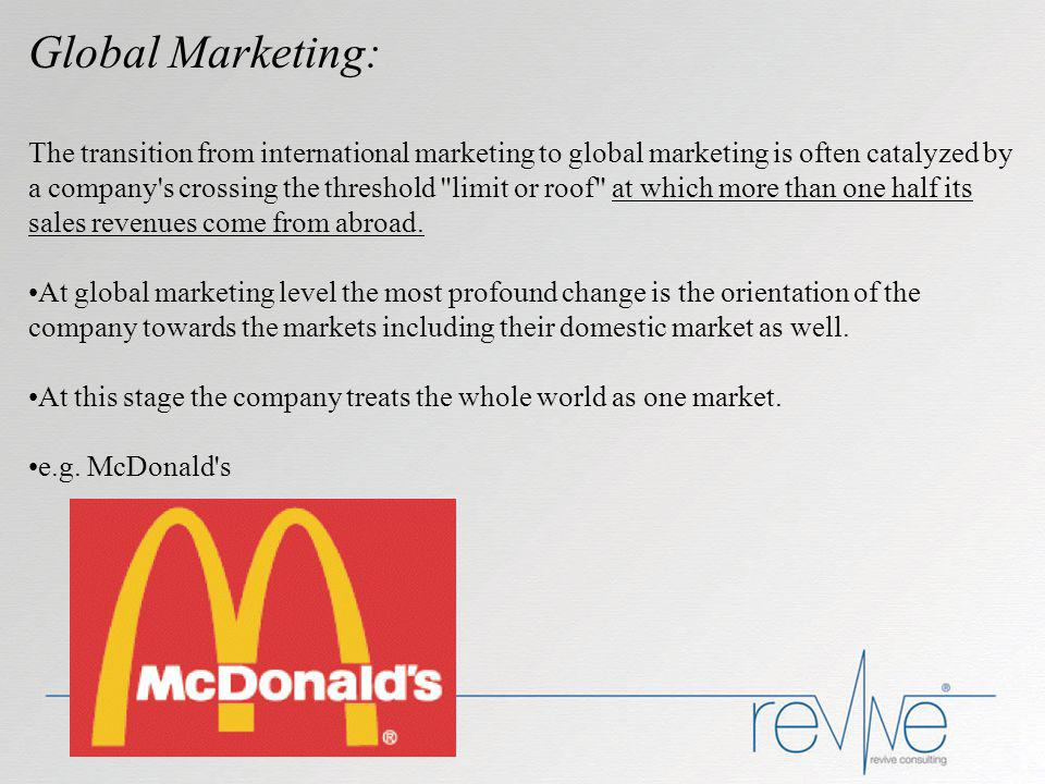 Global Marketing: The transition from international marketing to global marketing is often catalyzed by a company s crossing the threshold limit or roof at which more than one half its sales revenues come from abroad.
