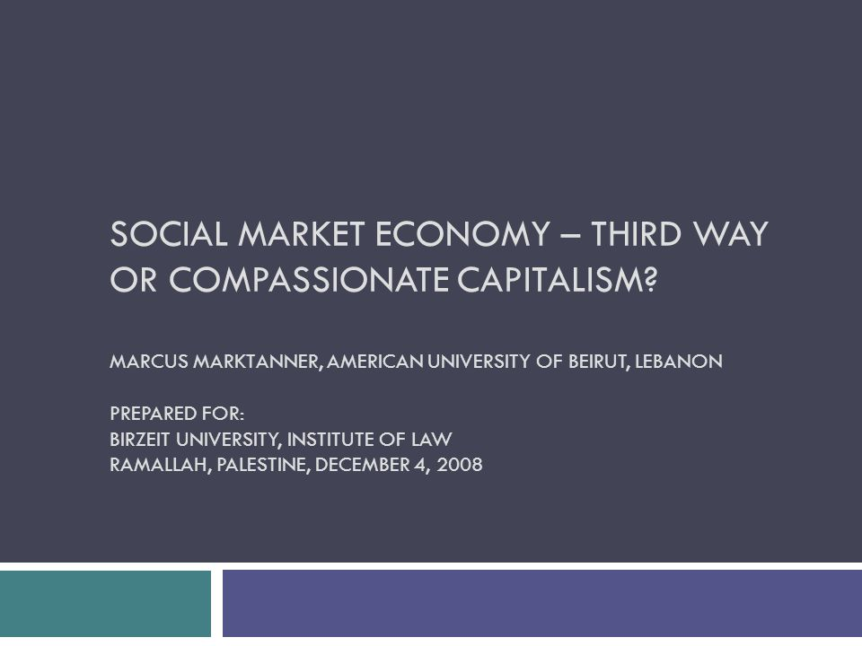 SOCIAL MARKET ECONOMY – THIRD WAY OR COMPASSIONATE CAPITALISM? MARCUS MARKTANNER, AMERICAN UNIVERSITY OF BEIRUT, LEBANON PREPARED FOR: BIRZEIT UNIVERS