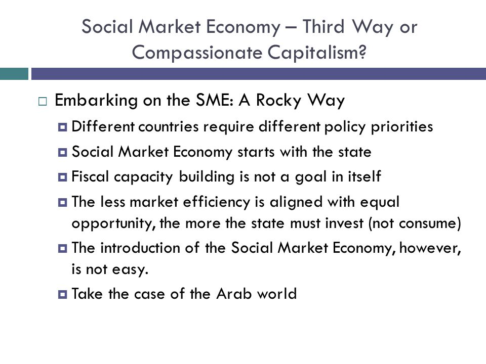 Social Market Economy – Third Way or Compassionate Capitalism? Embarking on the SME: A Rocky Way Different countries require different policy prioriti