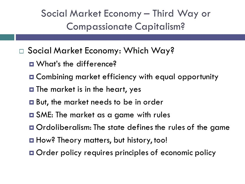 Social Market Economy – Third Way or Compassionate Capitalism? Social Market Economy: Which Way? Whats the difference? Combining market efficiency wit