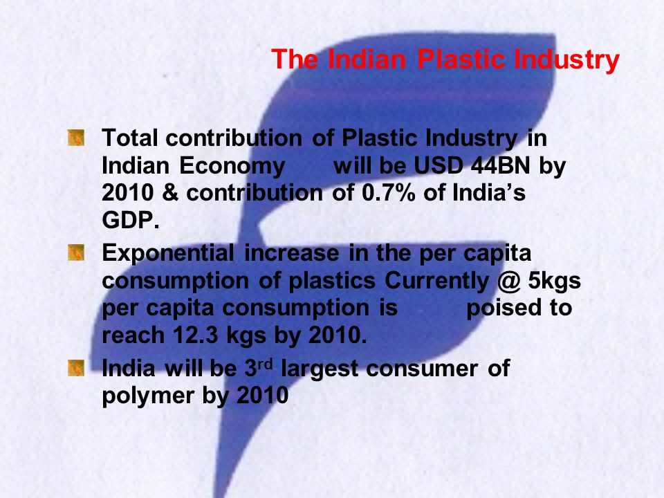 The Indian Plastic Industry Total contribution of Plastic Industry in Indian Economy will be USD 44BN by 2010 & contribution of 0.7% of Indias GDP. Ex