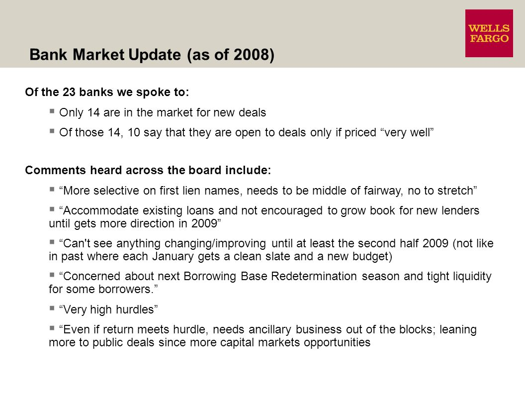 Of the 23 banks we spoke to: Only 14 are in the market for new deals Of those 14, 10 say that they are open to deals only if priced very well Comments heard across the board include: More selective on first lien names, needs to be middle of fairway, no to stretch Accommodate existing loans and not encouraged to grow book for new lenders until gets more direction in 2009 Can t see anything changing/improving until at least the second half 2009 (not like in past where each January gets a clean slate and a new budget) Concerned about next Borrowing Base Redetermination season and tight liquidity for some borrowers.