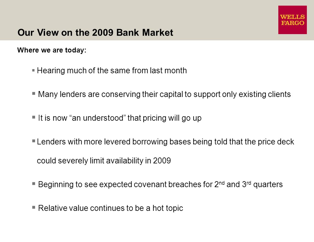 Where we are today: Hearing much of the same from last month Many lenders are conserving their capital to support only existing clients It is now an understood that pricing will go up Lenders with more levered borrowing bases being told that the price deck could severely limit availability in 2009 Beginning to see expected covenant breaches for 2 nd and 3 rd quarters Relative value continues to be a hot topic Our View on the 2009 Bank Market