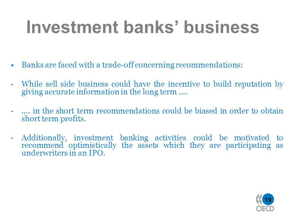 19 Investment banks business Banks are faced with a trade-off concerning recommendations: -While sell side business could have the incentive to build reputation by giving accurate information in the long term ….