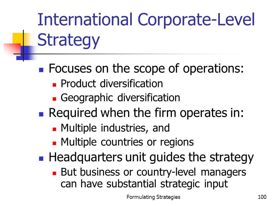 Formulating Strategies100 International Corporate-Level Strategy Focuses on the scope of operations: Product diversification Geographic diversificatio