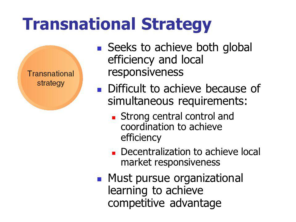 Transnational Strategy Seeks to achieve both global efficiency and local responsiveness Difficult to achieve because of simultaneous requirements: Str