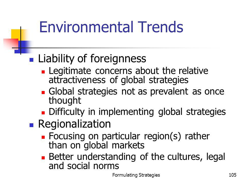Formulating Strategies105 Environmental Trends Liability of foreignness Legitimate concerns about the relative attractiveness of global strategies Glo