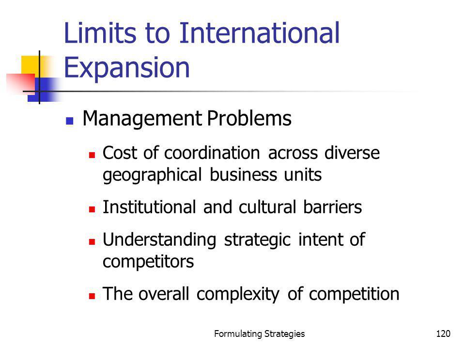 Formulating Strategies120 Limits to International Expansion Management Problems Cost of coordination across diverse geographical business units Instit