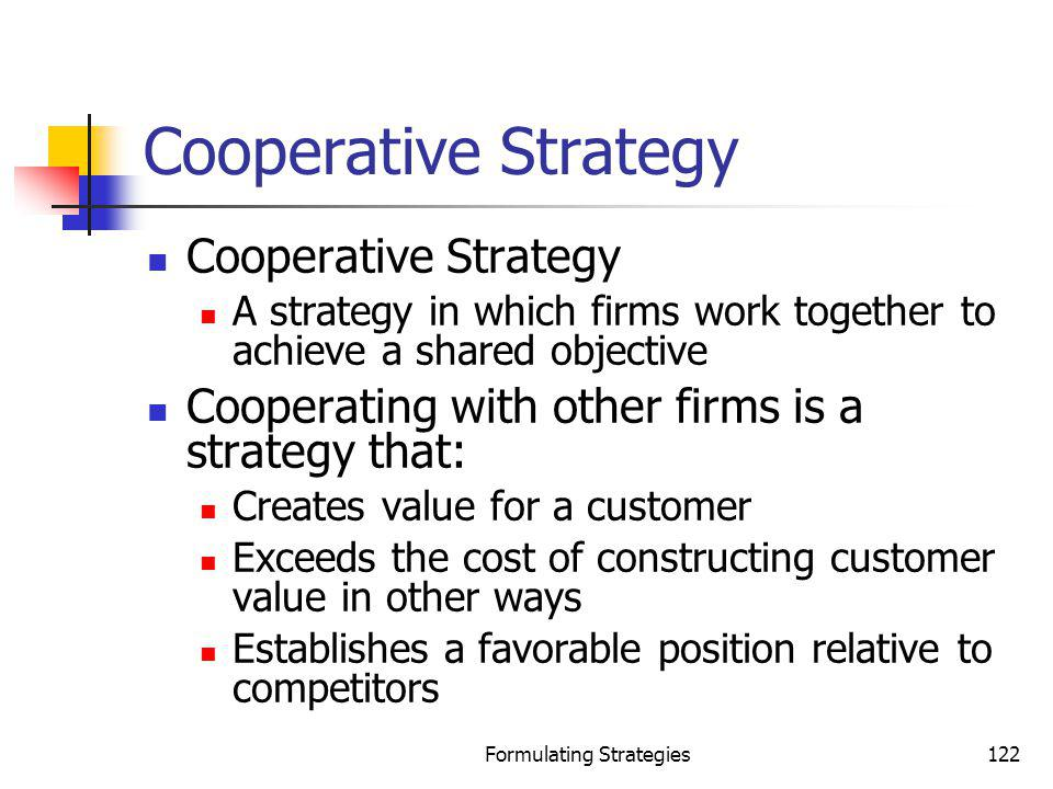 Formulating Strategies122 Cooperative Strategy A strategy in which firms work together to achieve a shared objective Cooperating with other firms is a